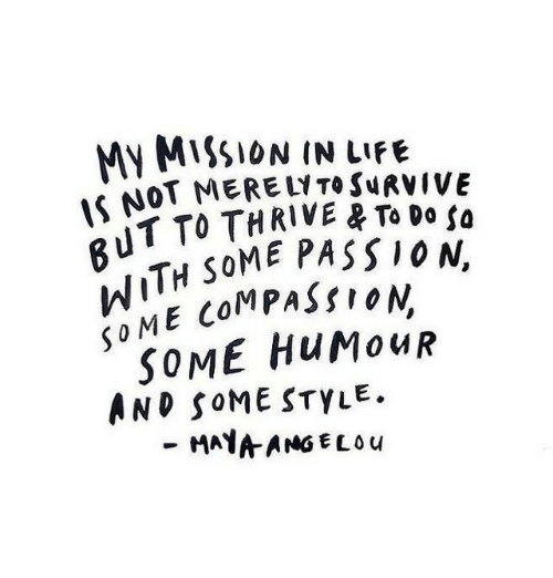 thrive: MY MISSION IN LIFE  S NOT MERELT SURVIVE  IT TO THRIVE母To Do la  SOME PASSION,  TH  jo ME COMPASSION  SOME HUMouR  AND SOME STYLE.  MAAANG ELO u