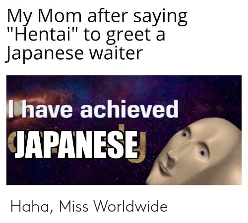 "hentai: My Mom after saying  ""Hentai"" to greet a  Japanese waiter  I have achieved  JAPANESE Haha, Miss Worldwide"
