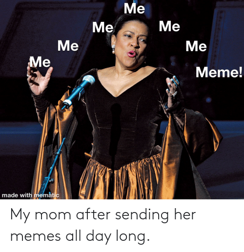 All Day Long: My mom after sending her memes all day long.