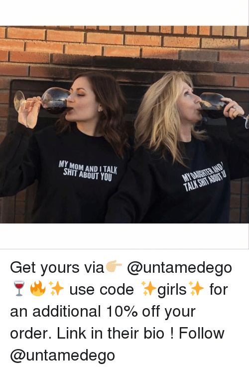 Funny, Shit, and Link: MY MOM AND ITALK  SHIT ABOUT YOU  TALK SHTABİI Get yours via👉🏼 @untamedego 🍷🔥✨ use code ✨girls✨ for an additional 10% off your order. Link in their bio ! Follow @untamedego