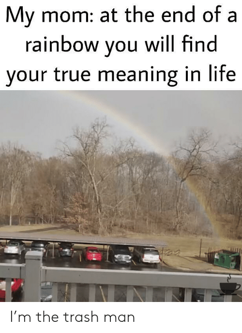 Life, Trash, and True: My mom: at the end of a  rainbow you will find  your true meaning in life I'm the trash man