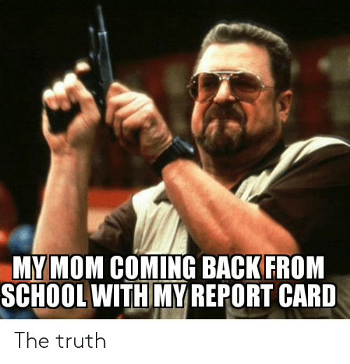 School, Truth, and Mom: MY MOM COMING BACK FROM  SCHOOL WITH MY REPORT CARD The truth