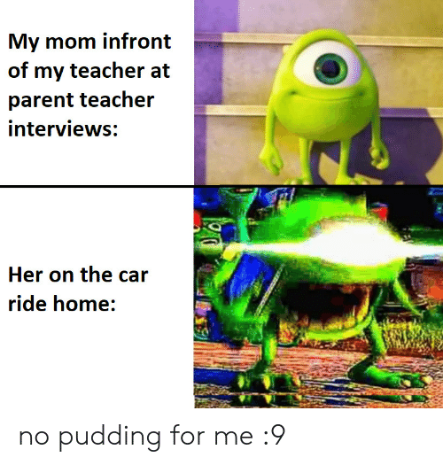 my teacher: My mom infront  of my teacher at  parent teacher  interviews:  Her on the car  ride home: no pudding for me :9