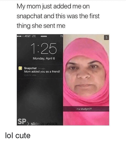 Cute, Lol, and Memes: My mom just added me on  snapchat and this was the first  thing she sent me  0.0o AT&T LTE  75  1:25  Monday, April 6  Snapchat im ago  Mom added you as a friend!  ldto viow  r u studyin?  SP, slic lol cute