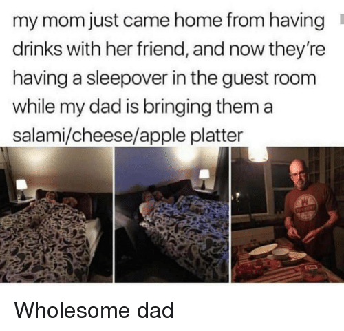 Apple, Dad, and Home: my mom just came home from having  drinks with her friend, and now they're  having a sleepover in the guest room  while my dad is bringing them a  salami/cheese/apple platter Wholesome dad