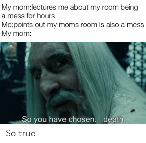 Moms, True, and Death: My mom:lectures me about my room being  a mess for hours  Me:points out my moms room is also a mess  My mom:  So you have chosen... death. So true