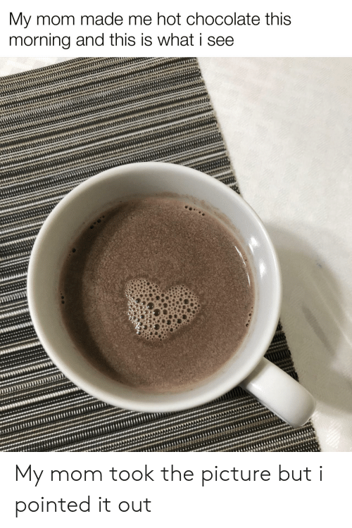Chocolate, Mom, and Hot Chocolate: My mom made me hot chocolate this  morning and this is what i see My mom took the picture but i pointed it out