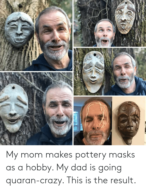my mom: My mom makes pottery masks as a hobby. My dad is going quaran-crazy. This is the result.