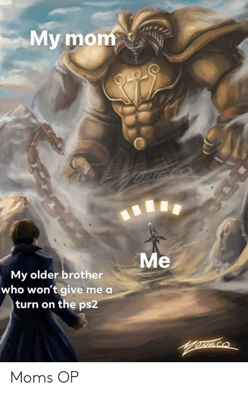 Moms, Mom, and Ps2: My mom  Me  My older brother  who won't give me a  turn on the ps2 Moms OP