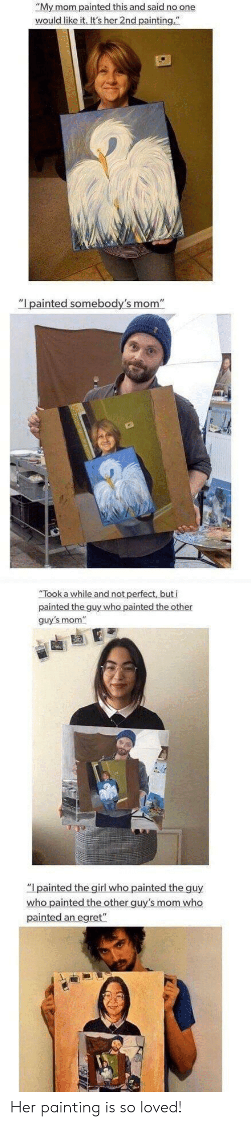 """The Other Guys, Mom, and Her: """"My mom painted this and said no one  would like it. It's her 2nd painting.""""  """"I painted somebody's mom""""  an  guy's mom  who painted the other guy's mom who  painted an egret"""" Her painting is so loved!"""