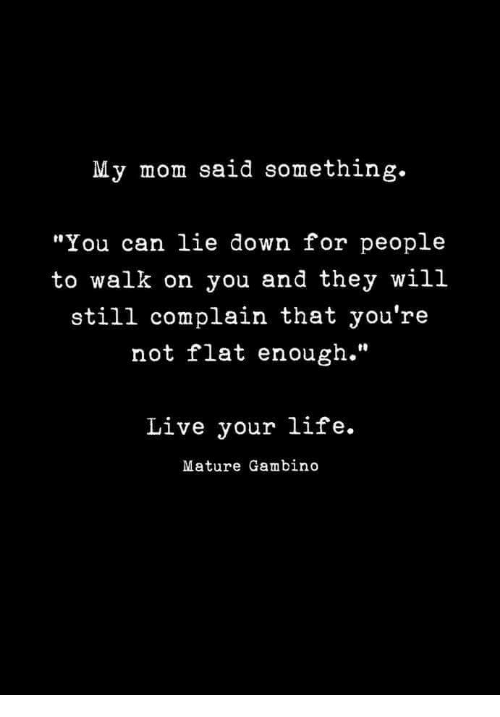 "Life, Live, and Mom: My mom said something.  ""You can lie down for people  to walk on you and they will  still complain that you're  not flat enough.""  Live your life.  Mature Gambino"
