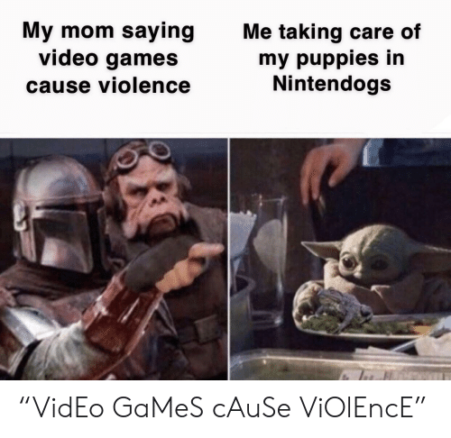 """Video Games: My mom saying  video games  Me taking care of  my puppies in  Nintendogs  cause violence """"VidEo GaMeS cAuSe ViOlEncE"""""""