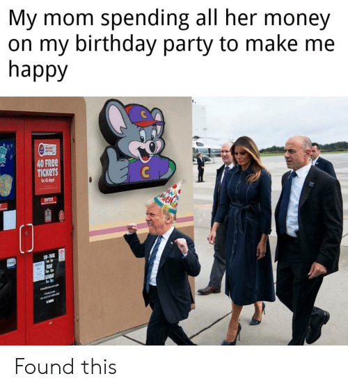 Birthday, Donald Trump, and Money: My mom spending all her money  on my birthday party to make me  happy  AICCEST  40 FREE  TICKETS  for 40 days  C  ENTER  SUN-THURS  adle  OAY  SATURDAY Found this