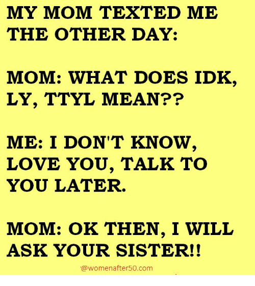 Memes, What Does, and Texts: MY MOM TEXT ED ME  THE OTHER DAY:  MOM: WHAT DOES IDK  LY, TTYL MEAN??  ME: I DON'T KNOW,  LOVE YOU, TALK TO  YOU LATER.  MOM: OK THEN, I WILL  ASK YOUR SISTER!!  a women after50. com