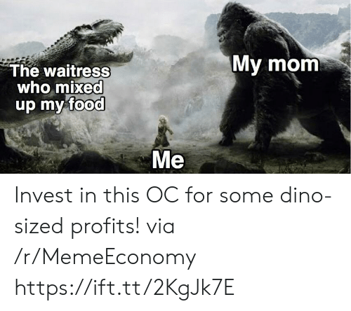 Food, Mom, and Invest: My mom  The waitress  who mixed  up my food  Me Invest in this OC for some dino-sized profits! via /r/MemeEconomy https://ift.tt/2KgJk7E