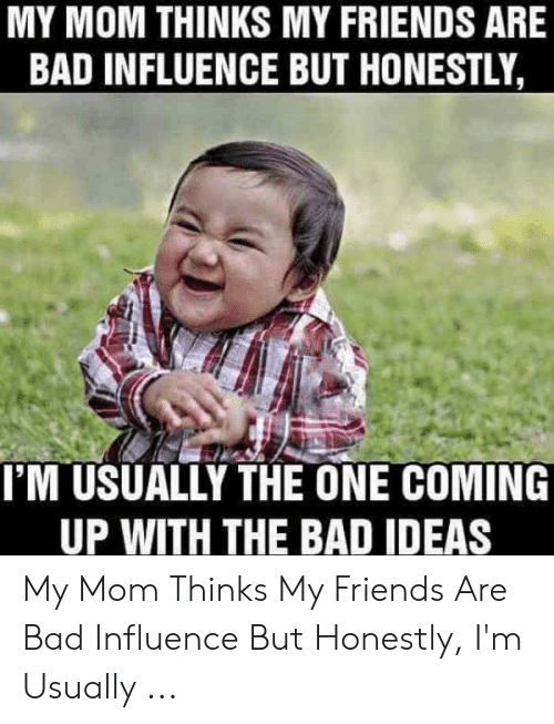 Bad, Friends, and Mom: MY MOM THINKS MY FRIENDS ARE  BAD INFLUENCE BUT HONESTLY  I'M USUALLY THE ONE COMING  UP WITH THE BAD IDEAS My Mom Thinks My Friends Are Bad Influence But Honestly, I'm Usually ...