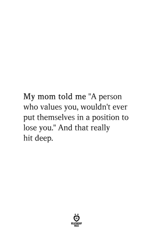 """Mom, Deep, and Who: My mom told me """"A person  who values you, wouldn't ever  put themselves in a position to  lose you."""" And that really  hit deep  RELATIONSHIP  ES"""