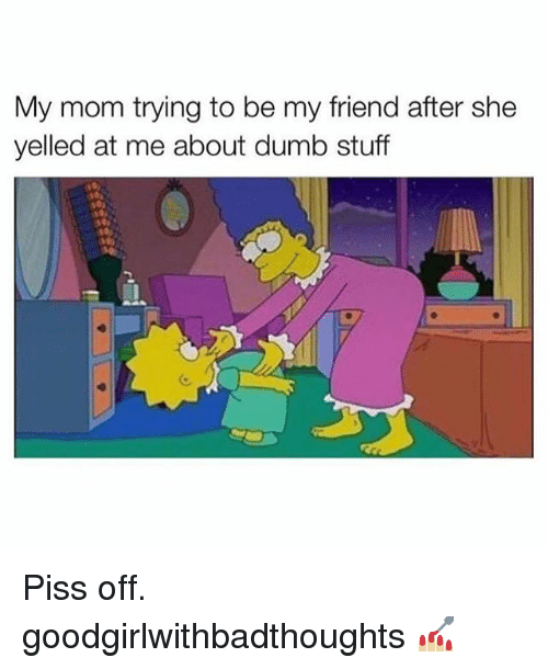 Dumb, Memes, and Stuff: My mom trying to be my friend after she  yelled at me about dumb stuff Piss off. goodgirlwithbadthoughts 💅🏼