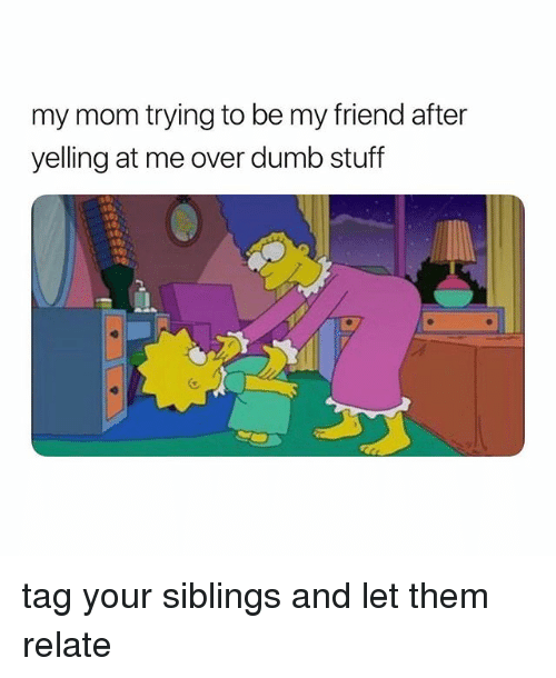 Dumb, Stuff, and Girl Memes: my mom trying to be my friend after  yelling at me over dumb stuff tag your siblings and let them relate