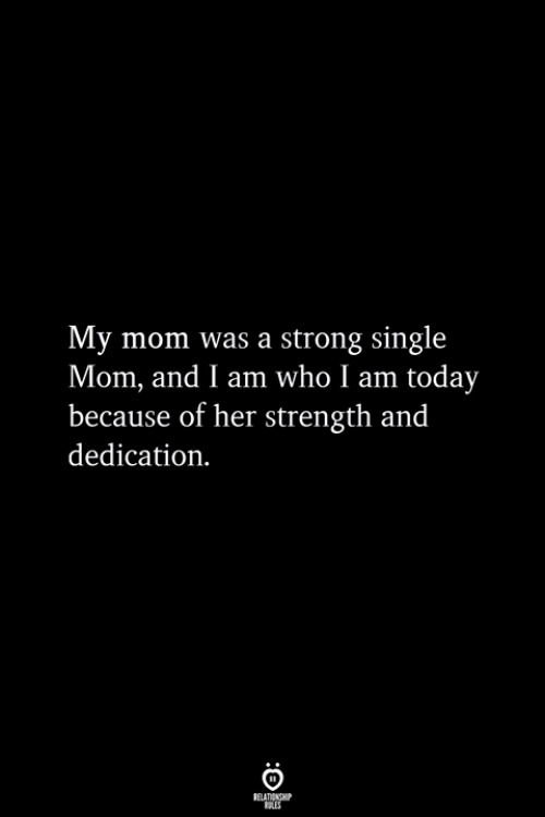 Today, Strong, and Mom: My mom was a strong single  Mom, and I am who I am today  because of her strength and  dedication.