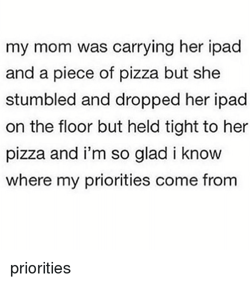 Ipad, Memes, and Pizza: my mom was carrying her ipad  and a piece of pizza but she  stumbled and dropped her ipad  on the floor but held tight to her  pizza and i'm so glad i know  where my priorities come from priorities