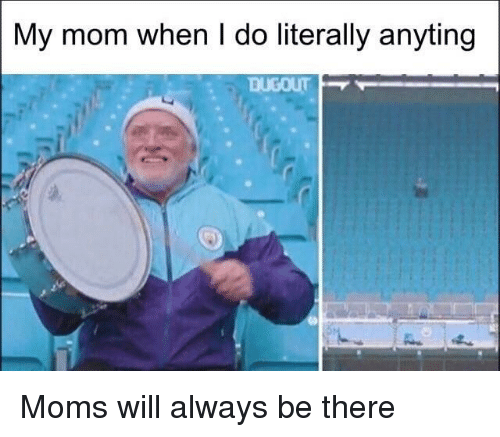Moms, Mom, and Will: My mom when I do literally anyting Moms will always be there