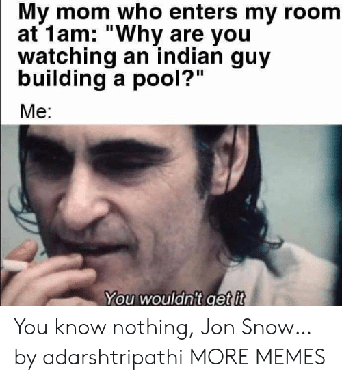 "my room: My mom who enters my room  at 1am: ""Why are you  watching an indian guy  building a pool?""  Me:  You wouldn't get it You know nothing, Jon Snow… by adarshtripathi MORE MEMES"