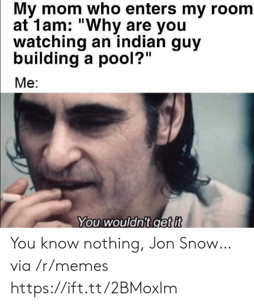 "my room: My mom who enters my room  at 1am: ""Why are you  watching an indian guy  building a pool?""  Me:  You wouldn't get it You know nothing, Jon Snow… via /r/memes https://ift.tt/2BMoxlm"