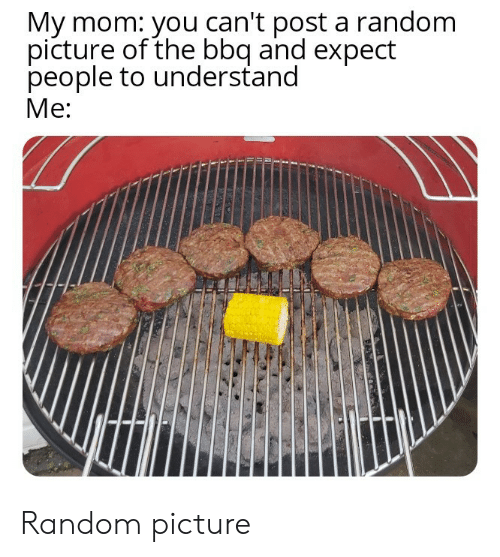 Mom, Random, and Picture: My mom: you can't post a random  picture of the bbq and expect  people to understand  Me: Random picture