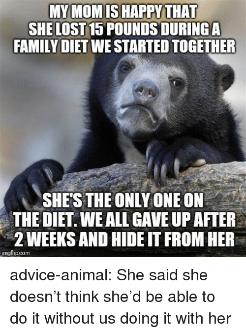 Advice, Family, and Tumblr: MY MOMISHAPPY THAT  SHE LOST15 POUNDS DURING A  FAMILY DIET WE STARTED TOGETHER  SHE'S THE ONLY ONE ON  THE DIET. WE ALL GAVE UP AFTER  2 WEEKS AND HIDE IT FROM HEP  mgflip.com advice-animal:  She said she doesn't think she'd be able to do it without us doing it with her