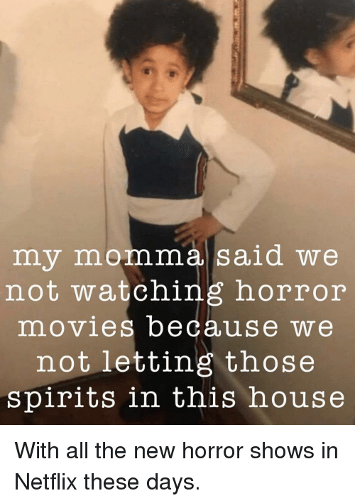 Horror Movies: my momma said we  not watching horror  movies because we  not letting those  spirits in this house With all the new horror shows in Netflix these days.