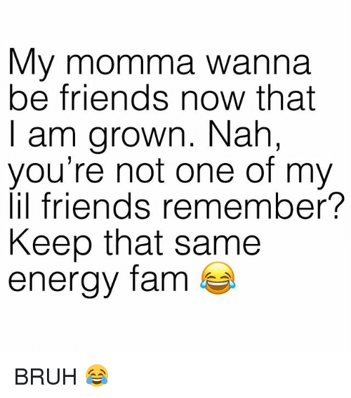 Bruh, Energy, and Fam: My momma wanna  be friends now that  I am grown. Nah,  you're not one of my  lil friends remember?  Keep that same  energy fam BRUH 😂
