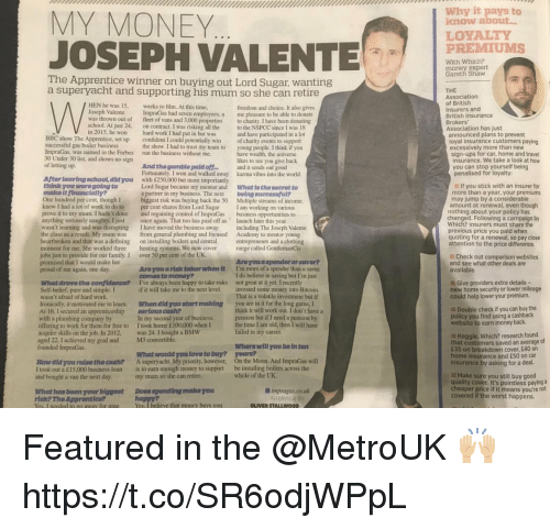 Bmw, Confidence, and Family: MY MONEY  JOSEPH VALEN  LOYALTY  UMS  aw  The Apprentice winner on buying out Lord Sugar, wanting  a superyacht and supporting his mum so she can retire  HEN he was 15. eks to film. At this time,  Joseph Valente ImpraGas had seven employees, a  was thrown out of fleet of vans and 3,000 properties  school. At just 24, on contract. I was risking all the  in 2015, he won hard work I had put in but was  freedom and choice. It also gives  me pleasure to be able to donate  to charity, I have been donating  to the NSPCC since I was 18  announced plans to prevent  BBC show The Apprentice, set up  confident I could potentially win  the show. I had to trust my team toyoung people. I think if you  excessively more than new  sign-ups for car, home and travel  insurance. We take a look at how  you can stop yourself being  penalised for loyalty:  ImpraGas, was named in the Forbes  30 Under 30 list, and shows no sign  run the business without me  likes to see you give back  And thegumblo pald of  Fortunately. I won and walked away  with £250.000 but more importantly  Lord Sugar became my mentor and What le the socrot to  a partner in my business. The next being succssa?  biggest risk was buying back the 50 Multiple streams of income.  out  karma vibes into the world  Aftar leavingschool, did you  If you stick with an insurer for  ur  One hundred per cent, though I  knew I had a lot of work to do to per cent shares from Lord Sugar Iam working on various  prove it to my mum I hadn't done and regaining control of ImpraGas business opportunities to  anything seriously naughty. I jast once again. That too has paid off as launch later this year  wasn't learning and was disrupting I have moved the business away uding The Joseph Valente  the class as a result. My mum was  heartbroken and that was a defining  moment for me. She worked three eating systems. We now cover  jobs just to provide for our family, I  promised that I would make her  may jump by a consid