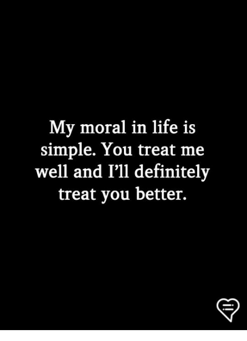 Definitely, Life, and Memes: My moral in life is  simple. You treat me  well and I'll definitely  treat you better