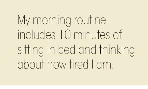 morning routine: My morning routine  includes 10 minutes of  sitting in bed and thinking  about how tired I am.