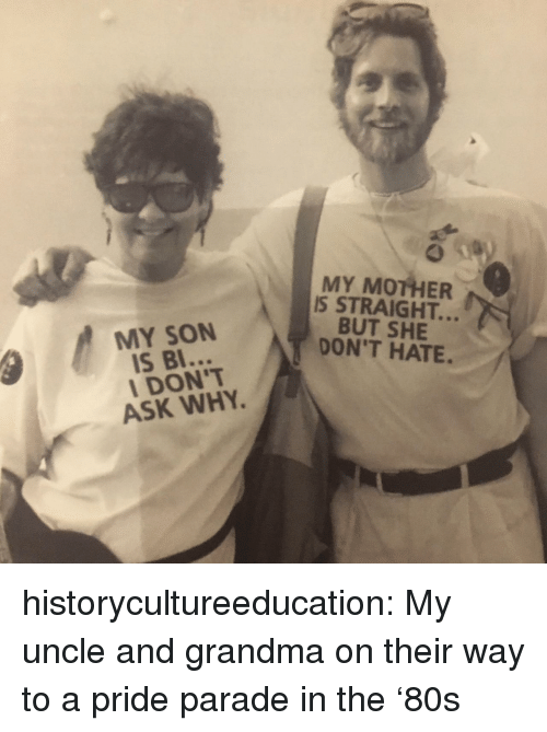 Grandma, Target, and Tumblr: MY MOTHER  IS STRAIGHT..  BUT SHE  DON'T HATE.  MY SON  IS BI  I DON'T  ASK WHY historycultureeducation: My uncle and grandma on their way to a pride parade in the '80s