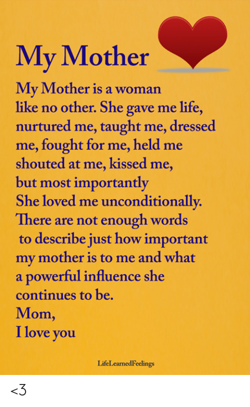 Life, Love, and Memes: My Mother  My Mother is a woman  like no other. She gave me life,  nurtured me, taught me, dressed  me, fought for me, held me  shouted at me, kissed me,  but most importantly  She loved me unconditionally.  There are mot enough wordas  to describe just how important  my mother is to me and what  a powerful influence she  continues to be.  Mom,  I love you  LifeLcarnedFeelings <3