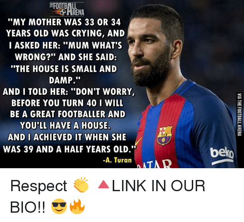 """Crying, Memes, and Respect: """"MY MOTHER WAS 33 OR 34  YEARS OLD WAS CRYING, AND  I ASKED HER: """"MUM WHAT'S  WRONG?"""" AND SHE SAID:  """"THE HOUSE IS SMALL AND  DAMP  AND I TOLD HER: """"DON'T WORRY,  BEFORE YOU TURN 40 I WILL  BE A GREAT FOOTBALLER AND  YOU'LL HAVE A HOUSE  AND I ACHIEVED IT WHEN SHE  WAS 39 AND A HALF YEARS OLD.""""  -A. Turan  NMTNR  belo Respect 👏 🔺LINK IN OUR BIO!! 😎🔥"""