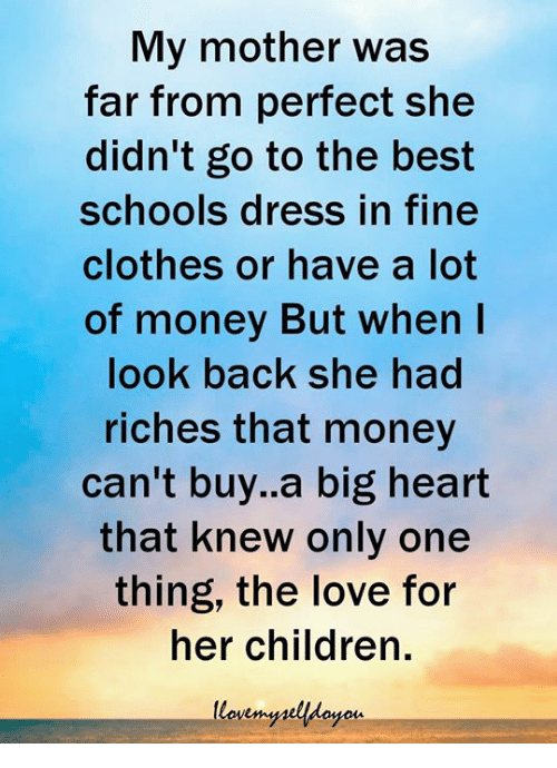Money Cant Buy: My mother was  far from perfect she  didn't go to the best  schools dress in fine  clothes or have a lot  of money But when I  look back she had  riches that money  can't buy.a big heart  that knew only one  thing, the love for  her children.  yois