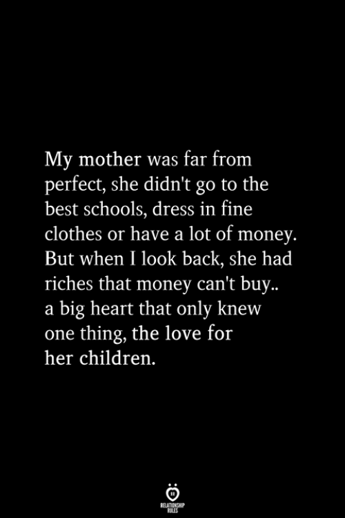 Children, Clothes, and Love: My mother was far from  perfect, she didn't go to the  best schools, dress in fine  clothes or have a lot of money.  But when I look back, she had  riches that money can't buy..  a big heart that only knew  one thing, the love for  her children.