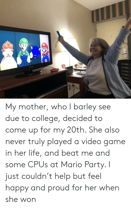mario party: My mother, who I barley see due to college, decided to come up for my 20th. She also never truly played a video game in her life, and beat me and some CPUs at Mario Party. I just couldn't help but feel happy and proud for her when she won