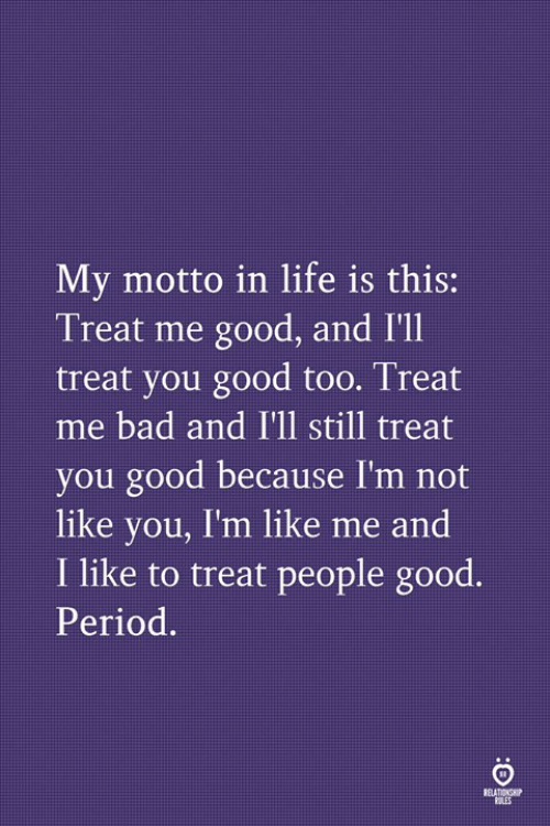 Bad, Life, and Period: My motto in life is this:  Treat me good, and I'll  treat you good too. Treat  me bad and I'll still treat  you good because I'm not  like you, I'm like me and  I like to treat people good.  Period.  RELATIONS  OLES