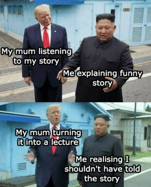 Funny, Story, and Funny Story: My mum listening  to my story  Me explaining funny  story  My mum turning  it into a lecture  Me realising I  shouldn't have told  the story