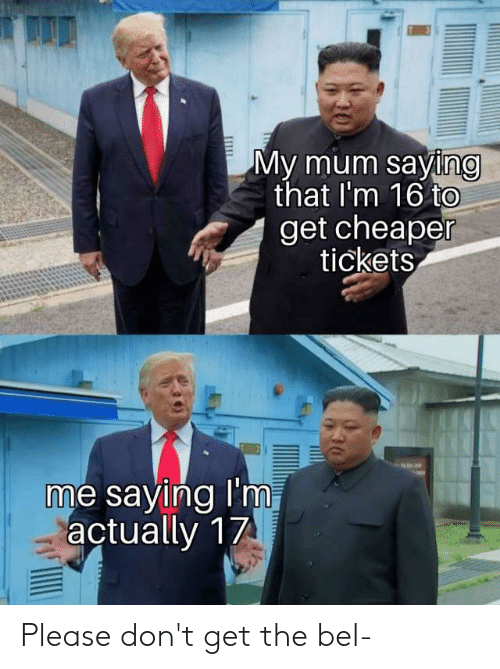Get, Please, and Saying: My mum saying  that I'm 16 to  get cheaper  tickets  me saying I'm  actually 17 Please don't get the bel-
