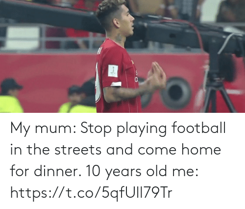 Years Old: My mum: Stop playing football in the streets and come home for dinner.   10 years old me: https://t.co/5qfUll79Tr