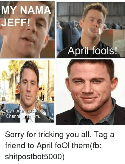 Memes, Sorry, and April Fools: MY NAMA  JEFF!  my na  is  actua  Channin  April fools! Sorry for tricking you all. Tag a friend to April foOl them(fb: shitpostbot5000)