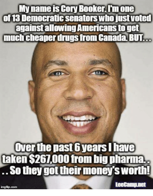 Drugs, Memes, and Taken: My name is Cory Booker.Im one  of 13 Democratic senators who justvoted  against allowing Americans toget  much cheaper drugs from Canada, BUT  Over the past 6years I have  taken $267,000 from big pharma.  .So they got their money's worth!