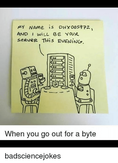 Memes, 🤖, and Server: MY NAme is DHX00S972  AND I wiLL E YOUR  seRveR THis EVENING  0  0  When you go out for a byte badsciencejokes