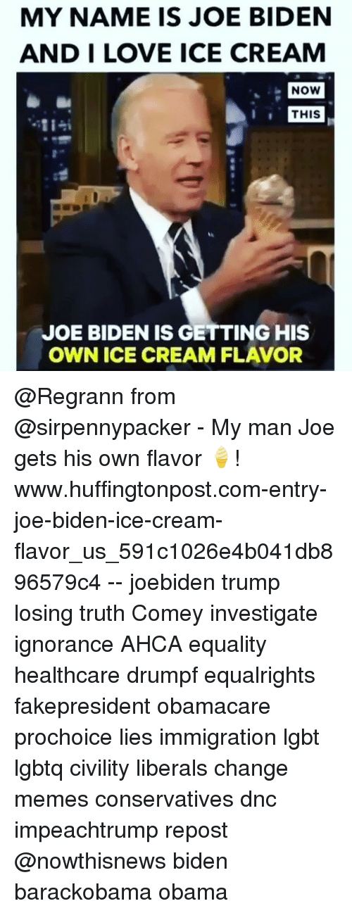 Joe Biden, Lgbt, and Love: MY NAME IS JOE BIDEN  AND I LOVE ICE CREAM  NOW  THIS  JOE BIDEN IS GETTING HIS  OWN ICE CREAM FLAVOR @Regrann from @sirpennypacker - My man Joe gets his own flavor 🍦! www.huffingtonpost.com-entry-joe-biden-ice-cream-flavor_us_591c1026e4b041db896579c4 -- joebiden trump losing truth Comey investigate ignorance AHCA equality healthcare drumpf equalrights fakepresident obamacare prochoice lies immigration lgbt lgbtq civility liberals change memes conservatives dnc impeachtrump repost @nowthisnews biden barackobama obama
