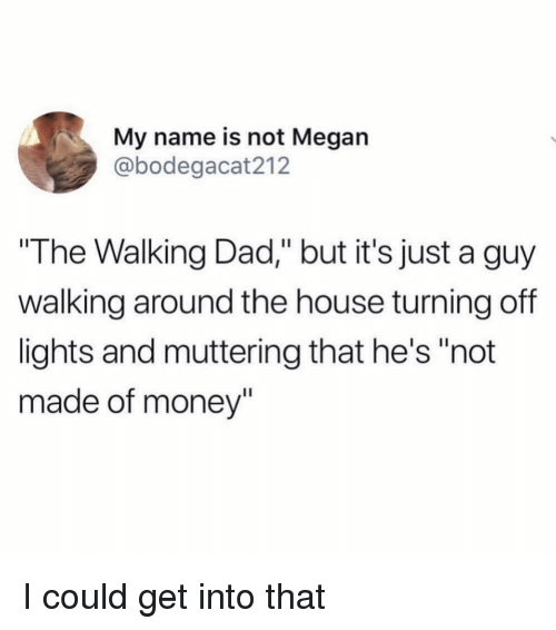 """Dad, Funny, and Megan: My name is not Megan  @bodegacat212  The Walking Dad,"""" but it's just a guy  walking around the house turning off  lights and muttering that he's """"not  made of money"""" I could get into that"""